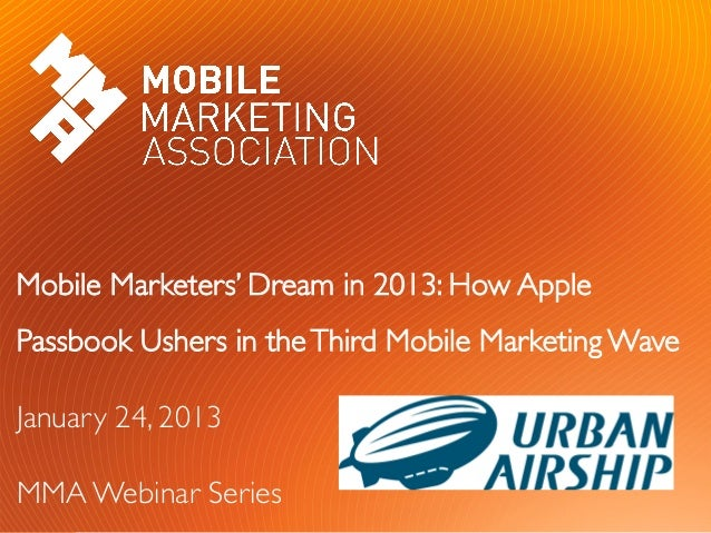 Mobile Marketers' Dream in 2013: How ApplePassbook Ushers in the Third Mobile Marketing WaveJanuary 24, 2013MMA Webinar ...