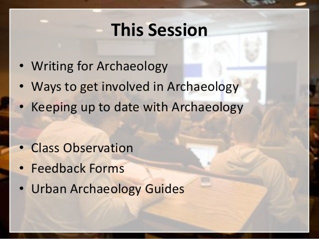 This Session• Writing for Archaeology• Ways to get involved in Archaeology• Keeping up to date with Archaeology• Class Obs...