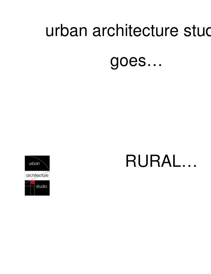 urban architecture studio        goes…          RURAL…