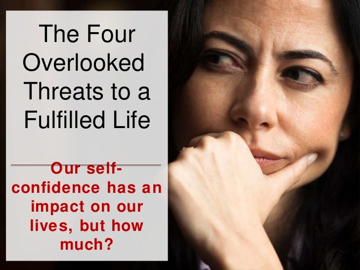 The Four Overlooked  Threats to a Fulfilled Life Our self-confidence has an impact on our lives, but how much?