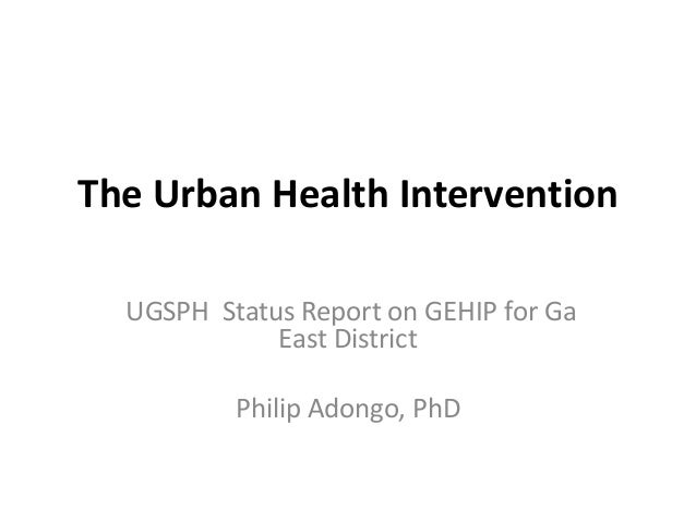 The Urban Health Intervention UGSPH Status Report on GEHIP for Ga East District Philip Adongo, PhD