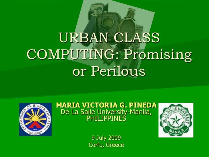 URBAN CLASS COMPUTING: Promising or Perilous<br />MARIA VICTORIA G. PINEDA<br />De La Salle University-Manila, <br />PHILI...