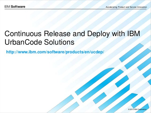 © 2013 IBM Corporation Accelerating Product and Service Innovation Continuous Release and Deploy with IBM UrbanCode Soluti...