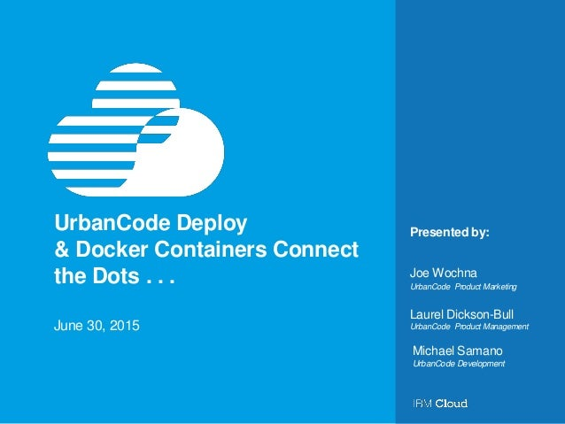 Presented by:UrbanCode Deploy & Docker Containers Connect the Dots . . . June 30, 2015 UrbanCode Product Marketing Joe Woc...