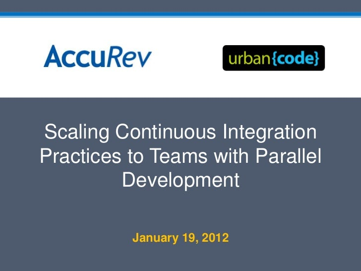 Scaling Continuous IntegrationPractices to Teams with Parallel         Development          January 19, 2012