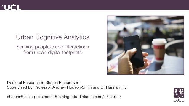 Urban Cognitive Analytics Sensing people-place interactions from urban digital footprints Doctoral Researcher: Sharon Rich...