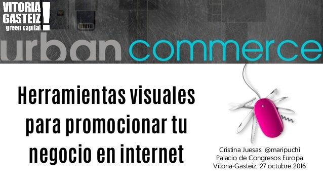 Herramientas visuales para promocionar tu negocio en internet Cristina Juesas, @maripuchi Palacio de Congresos Europa Vito...