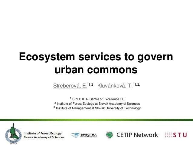 Ecosystem services to govern urban commons Streberová, E. 1,2, Kluvánková, T. 1,2, 1 SPECTRA, Centre of Excellence EU 2 In...