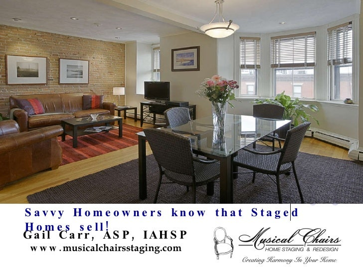 Savvy Homeowners know that Staged Homes sell! Gail Carr, ASP, IAHSP www. musicalchairsstaging.com
