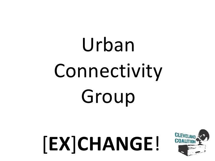 Urban<br />Connectivity<br />Group<br />[EX]CHANGE!<br />
