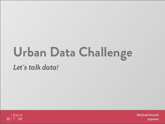 Urban Data ChallengeLet's talk data!                       Michael Porath                             @poezn