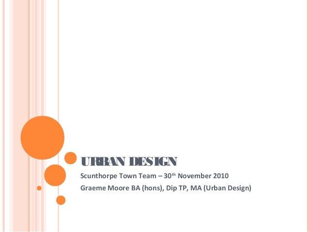 URBAN DESIGNScunthorpe Town Team – 30thNovember 2010Graeme Moore BA (hons), Dip TP, MA (Urban Design)