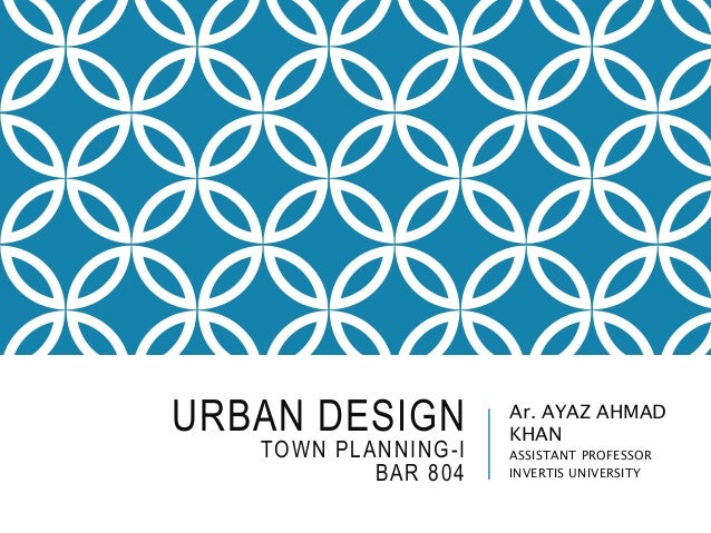 URBAN DESIGN TOWN PLANNING-I BAR 804 Ar. AYAZ AHMAD KHAN ASSISTANT PROFESSOR INVERTIS UNIVERSITY