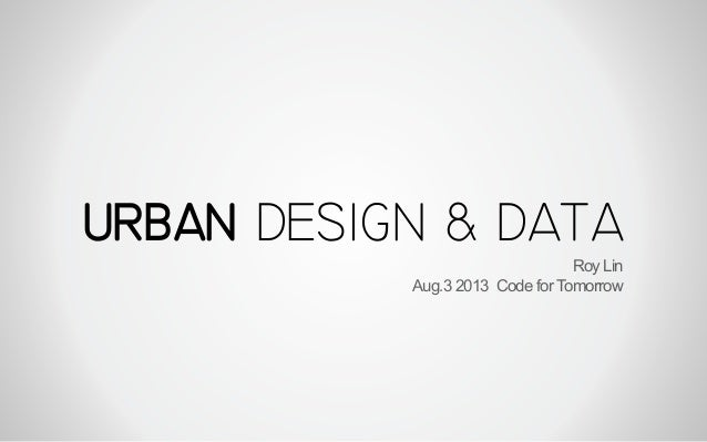 URBAN DESIGN & DATA Roy Lin Aug.3 2013 Code for Tomorrow
