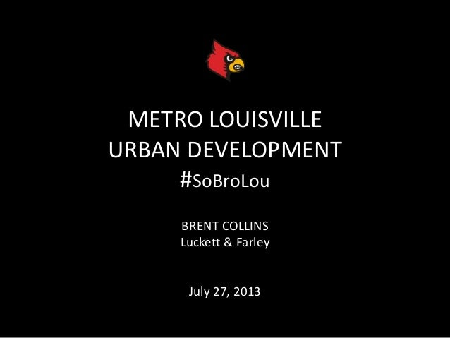 METRO LOUISVILLE URBAN DEVELOPMENT #SoBroLou BRENT COLLINS Luckett & Farley July 27, 2013