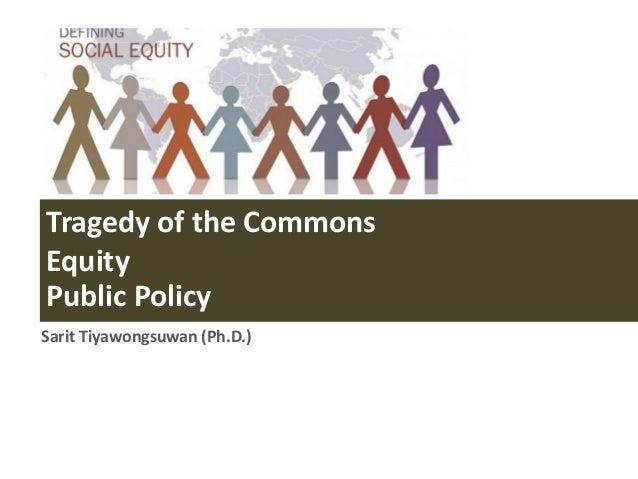 Tragedy of the Commons Equity Public Policy Sarit Tiyawongsuwan (Ph.D.)