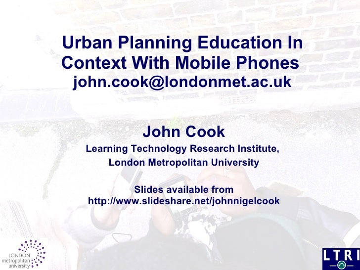 Urban Planning Education In Context With Mobile Phones     [email_address]   John Cook Learning Technology Research Instit...