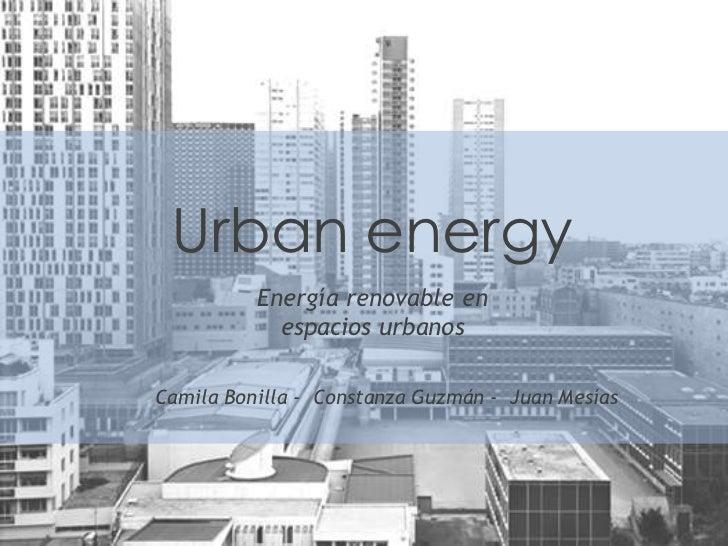 Urban energy          Energía renovable en            espacios urbanosCamila Bonilla - Constanza Guzmán - Juan Mesías