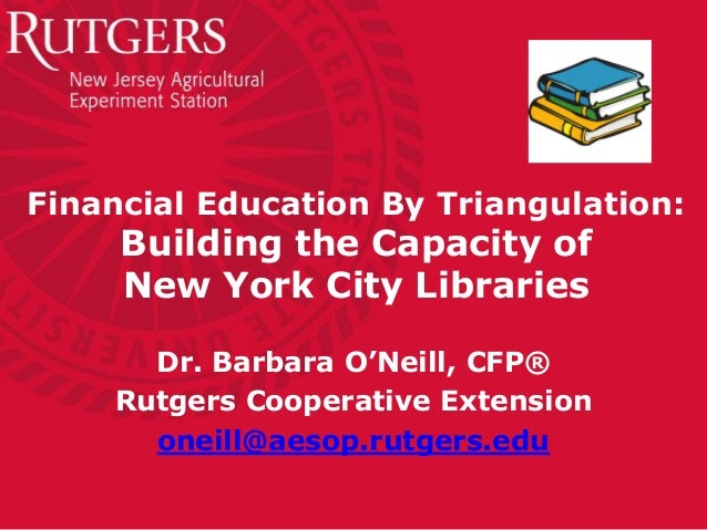 Financial Education By Triangulation:Building the Capacity ofNew York City LibrariesDr. Barbara O'Neill, CFP®Rutgers Coope...