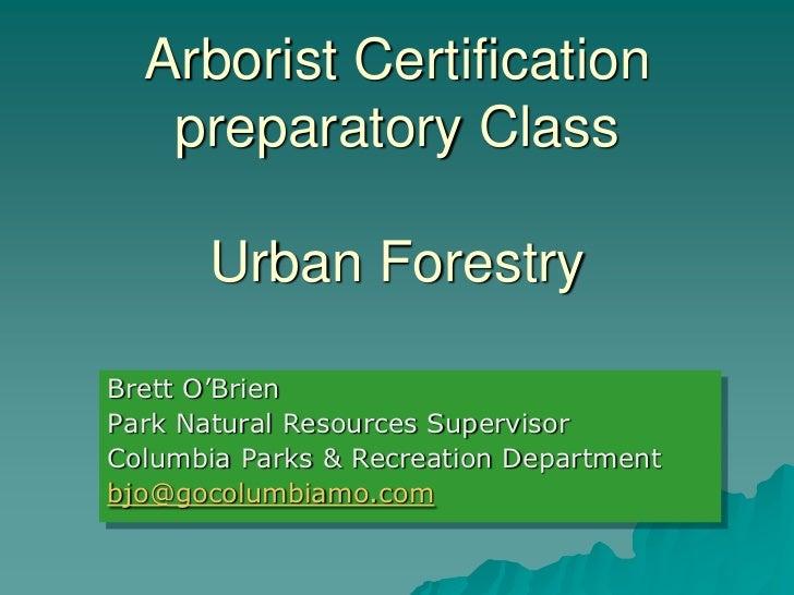 Arborist Certification   preparatory Class       Urban ForestryBrett O'BrienPark Natural Resources SupervisorColumbia Park...