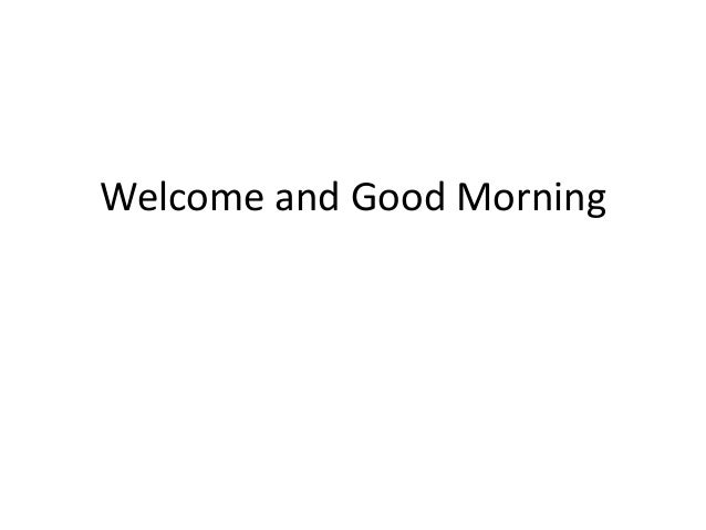 Welcome and Good Morning