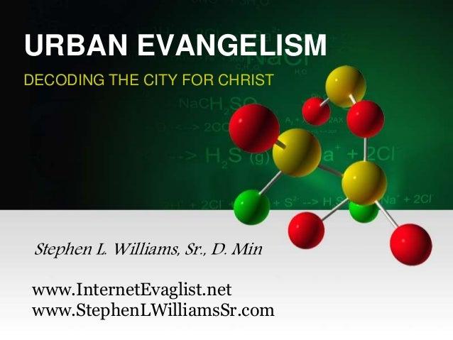 URBAN EVANGELISM DECODING THE CITY FOR CHRIST Stephen L. Williams, Sr., D. Min www.InternetEvaglist.net www.StephenLWillia...