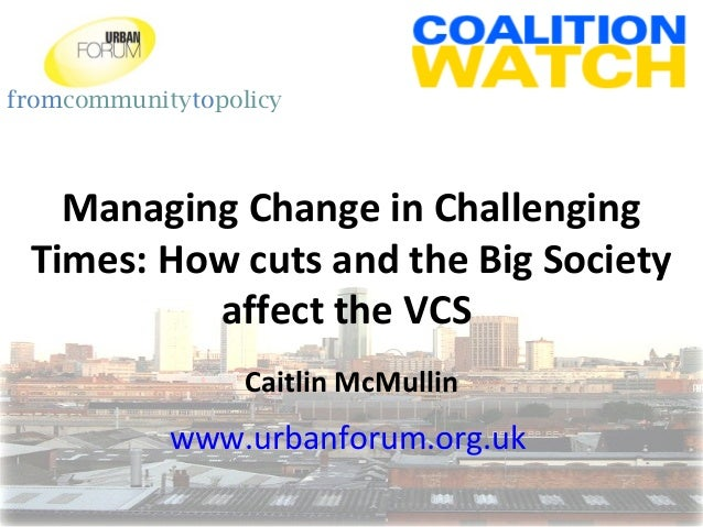 fromcommunitytopolicy Managing Change in Challenging Times: How cuts and the Big Society affect the VCS Caitlin McMullin w...