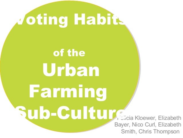 Voting Habits of the  Urban Farming Sub-Culture  Felicia Kloewer, Elizabeth Bayer, Nico Curl, Elizabeth Smith, Chris Thomp...