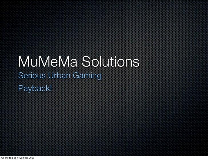 MuMeMa Solutions             Serious Urban Gaming             Payback!     woensdag 25 november 2009