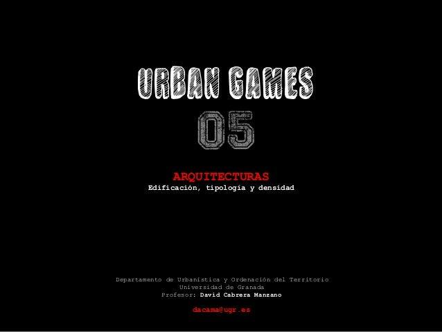URBAN GAMES 05   ARQUITECTURAS Edificación, tipología y densidad        Departamento de Urbanística y Ordenación del...