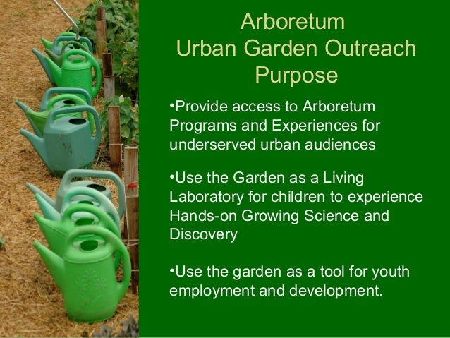 ArboretumUrban Garden Outreach       Purpose•Provide access to ArboretumPrograms and Experiences forunderserved urban audi...