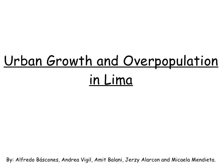 Urban Growth and Overpopulation in Lima By: Alfredo Báscones, Andrea Vigil, Amit Balani, Jerzy Alarcon and Micaela Mendieta.