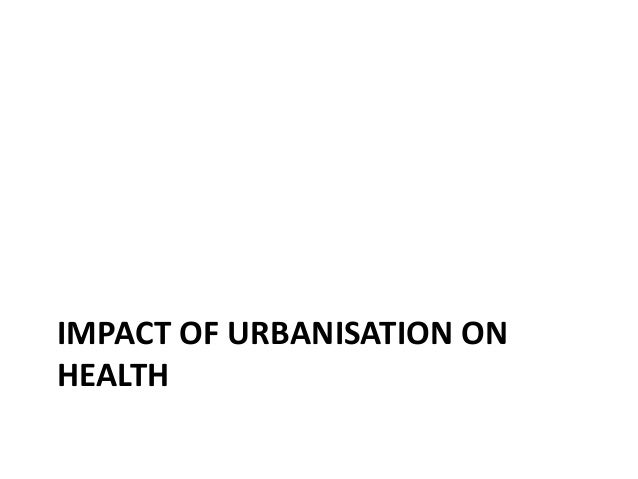 effect of urbanization on health The health penalty of china's rapid urbanization with subsequent mortality and the causal harmful effect of urbanization on health is.