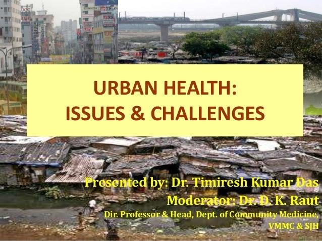 URBAN HEALTH: ISSUES & CHALLENGES Presented by: Dr. Timiresh Kumar Das Moderator: Dr. D. K. Raut Dir. Professor & Head, De...