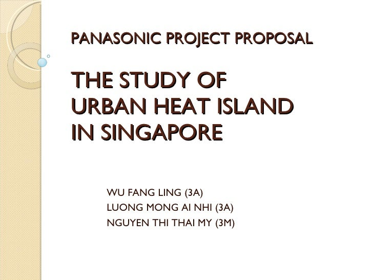 PANASONIC PROJECT PROPOSAL THE STUDY OF  URBAN HEAT ISLAND  IN SINGAPORE WU FANG LING (3A) LUONG MONG AI NHI (3A) NGUYEN T...