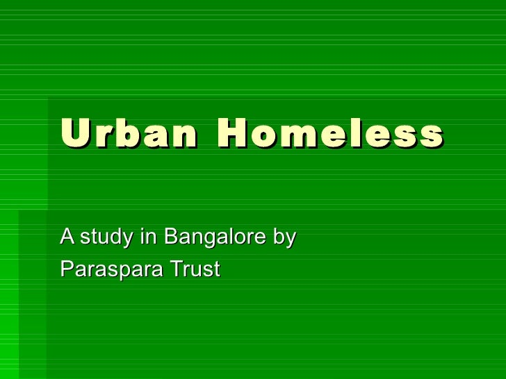 Urban Homeless  A study in Bangalore by  Paraspara Trust