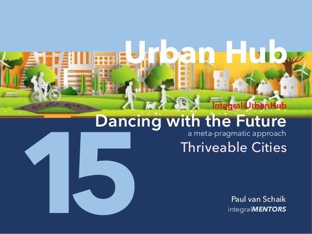 integralMENTORS1 Paul van Schaik 5 Integral UrbanHub Dancing with the Future Thriveable Cities a meta-pragmatic approach U...