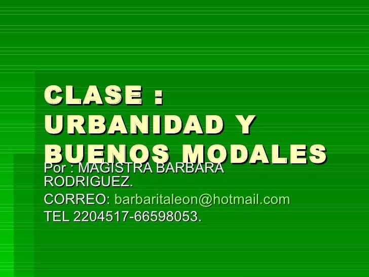 CLASE : URBANIDAD Y BUENOS MODALES Por : MAGISTRA BARBARA RODRIGUEZ. CORREO:  [email_address] TEL 2204517-66598053.