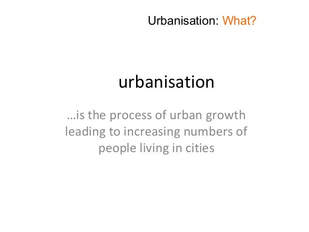 urbanisation …is the process of urban growth leading to increasing numbers of people living in cities Urbanisation: What?