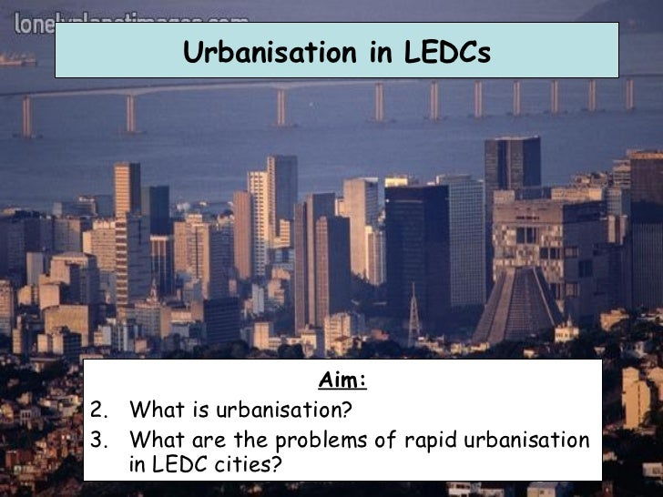 Urbanisation in LEDCs <ul><li>Aim: </li></ul><ul><li>What is urbanisation? </li></ul><ul><li>What are the problems of rapi...