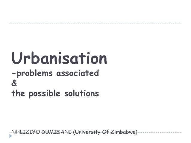 Urbanisation-problems associated&the possible solutionsNHLIZIYO DUMISANI (University Of Zimbabwe)