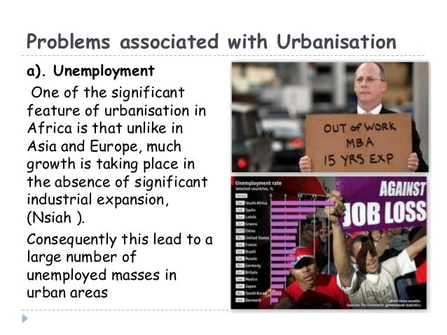 Problems associated with Urbanisationa). UnemploymentOne of the significantfeature of urbanisation inAfrica is that unlike...