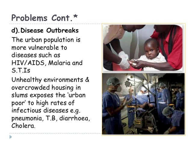Problems Cont.*d).Disease OutbreaksThe urban population ismore vulnerable todiseases such asHIV/AIDS, Malaria andS.T.IsUnh...