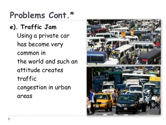 Problems Cont.*e). Traffic JamUsing a private carhas become verycommon inthe world and such anattitude createstrafficconge...
