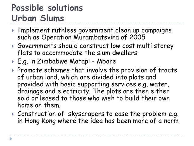 Possible solutionsUrban Slums Implement ruthless government clean up campaignssuch as Operation Murambatsvina of 2005 Go...