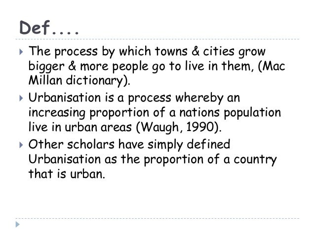 Def.... The process by which towns & cities growbigger & more people go to live in them, (MacMillan dictionary). Urbanis...