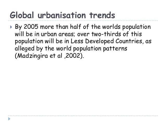 Global urbanisation trends By 2005 more than half of the worlds populationwill be in urban areas; over two-thirds of this...