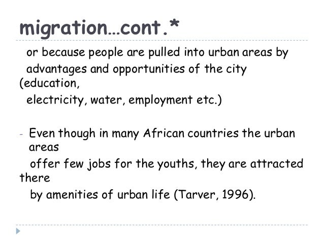 migration…cont.*or because people are pulled into urban areas byadvantages and opportunities of the city(education,electri...