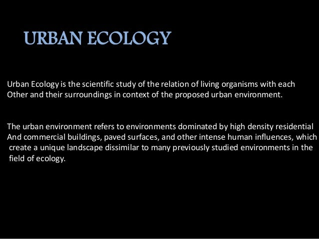 EFFECTS ON THE ENVIRONMENT Humans are the driving force behind the urban ecology and influence the environment in a variet...