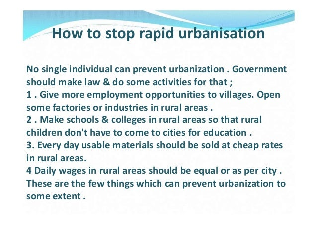 How to stop rapid urbanisationNo single individual can prevent urbanization . Governmentshould make law & do some activiti...